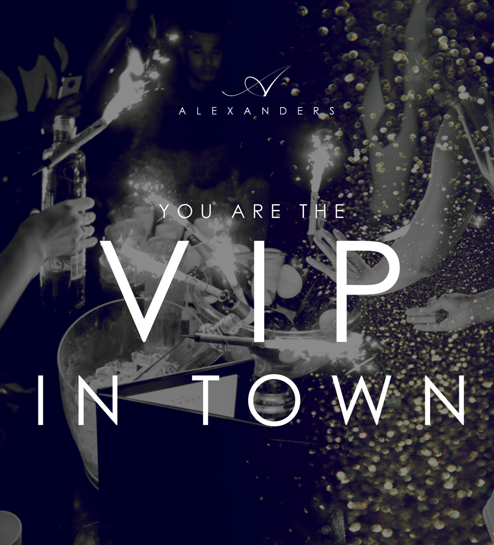 You are the VIp at Alexanders
